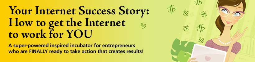 Your Internet Success Story: How to get the Internet to work for YOU